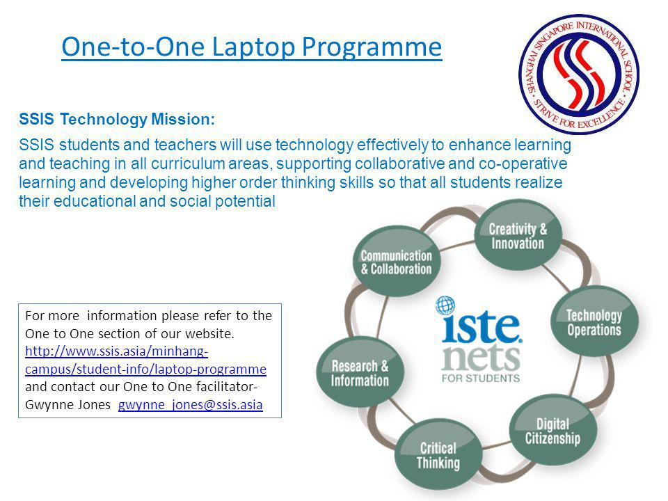 One-to-One Laptop Programme SSIS Technology Mission: SSIS students and teachers will use technology effectively to enhance learning and teaching in al