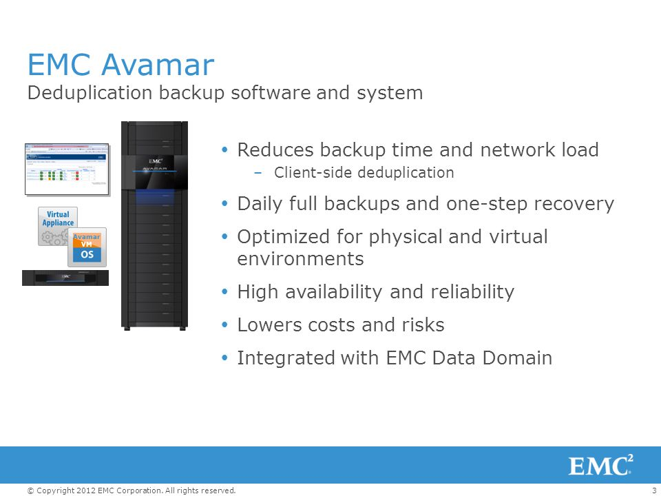 3© Copyright 2012 EMC Corporation. All rights reserved. EMC Avamar Reduces backup time and network load –Client-side deduplication Daily full backups