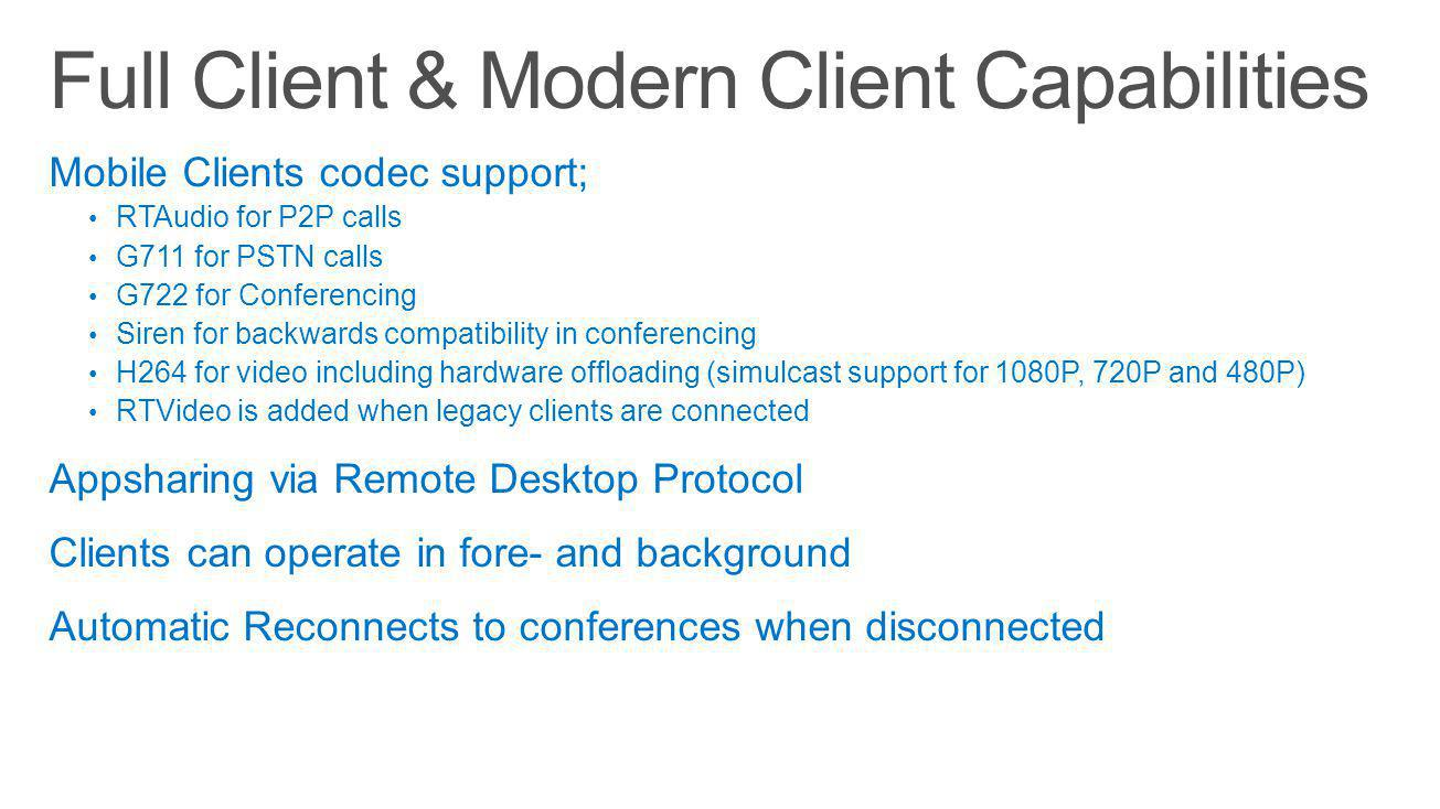 Mobile Clients codec support; RTAudio for P2P calls G711 for PSTN calls G722 for Conferencing Siren for backwards compatibility in conferencing H264 for video including hardware offloading (simulcast support for 1080P, 720P and 480P) RTVideo is added when legacy clients are connected Appsharing via Remote Desktop Protocol Clients can operate in fore- and background Automatic Reconnects to conferences when disconnected