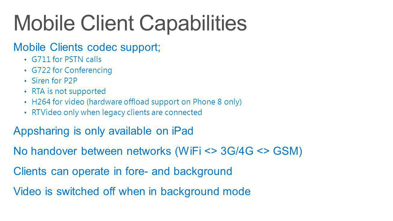 Mobile Clients codec support; G711 for PSTN calls G722 for Conferencing Siren for P2P RTA is not supported H264 for video (hardware offload support on Phone 8 only) RTVideo only when legacy clients are connected Appsharing is only available on iPad No handover between networks (WiFi <> 3G/4G <> GSM) Clients can operate in fore- and background Video is switched off when in background mode