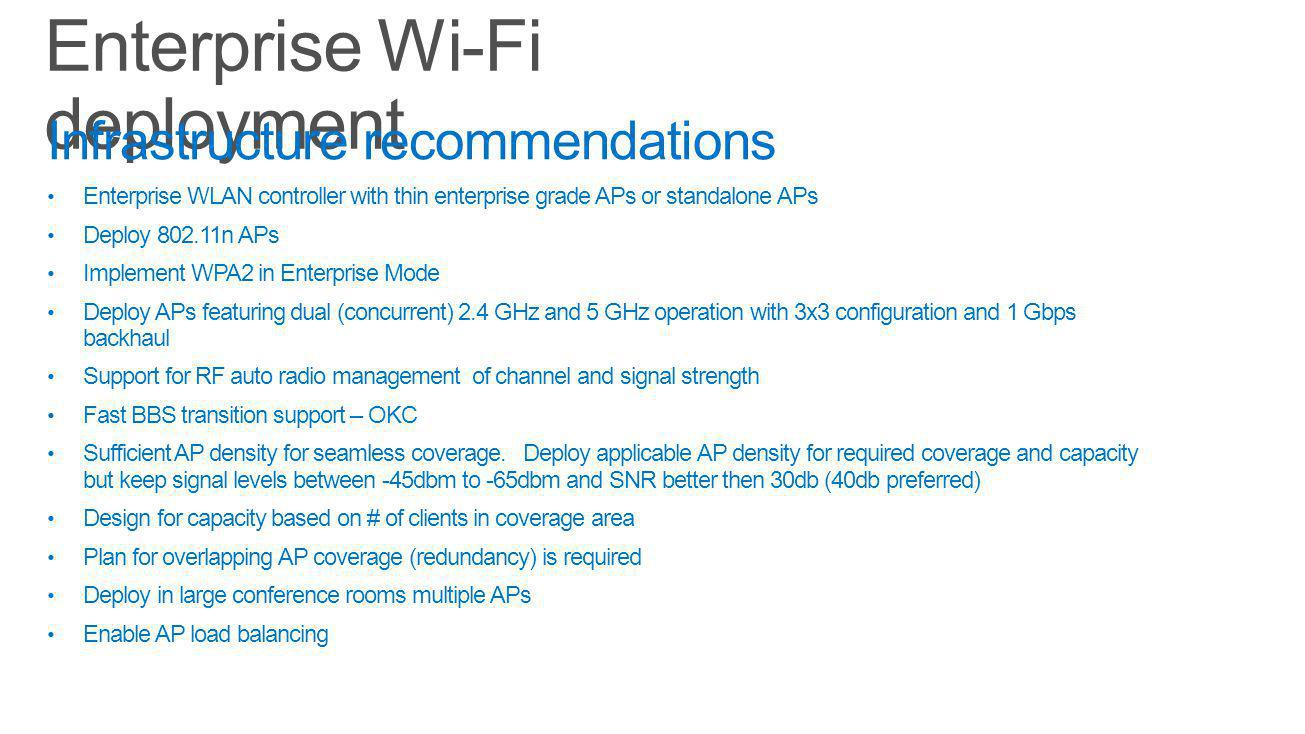 Infrastructure recommendations Enterprise WLAN controller with thin enterprise grade APs or standalone APs Deploy 802.11n APs Implement WPA2 in Enterprise Mode Deploy APs featuring dual (concurrent) 2.4 GHz and 5 GHz operation with 3x3 configuration and 1 Gbps backhaul Support for RF auto radio management of channel and signal strength Fast BBS transition support – OKC Sufficient AP density for seamless coverage.