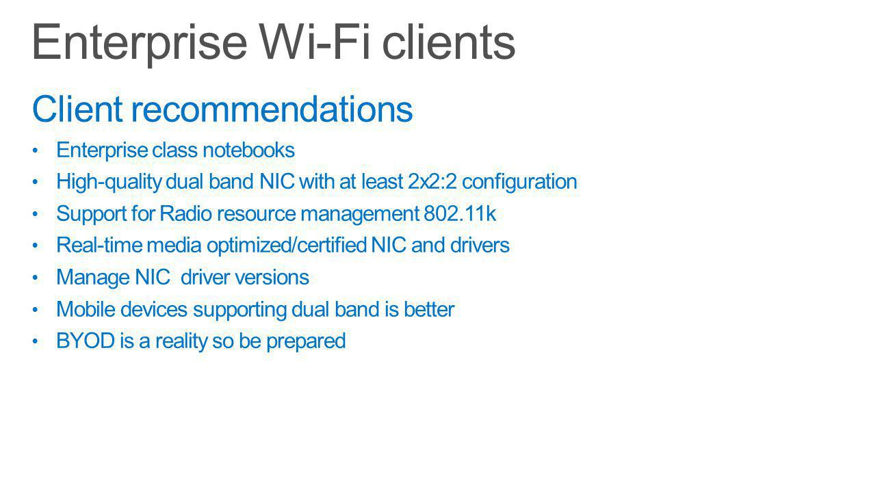 Client recommendations Enterprise class notebooks High-quality dual band NIC with at least 2x2:2 configuration Support for Radio resource management 802.11k Real-time media optimized/certified NIC and drivers Manage NIC driver versions Mobile devices supporting dual band is better BYOD is a reality so be prepared