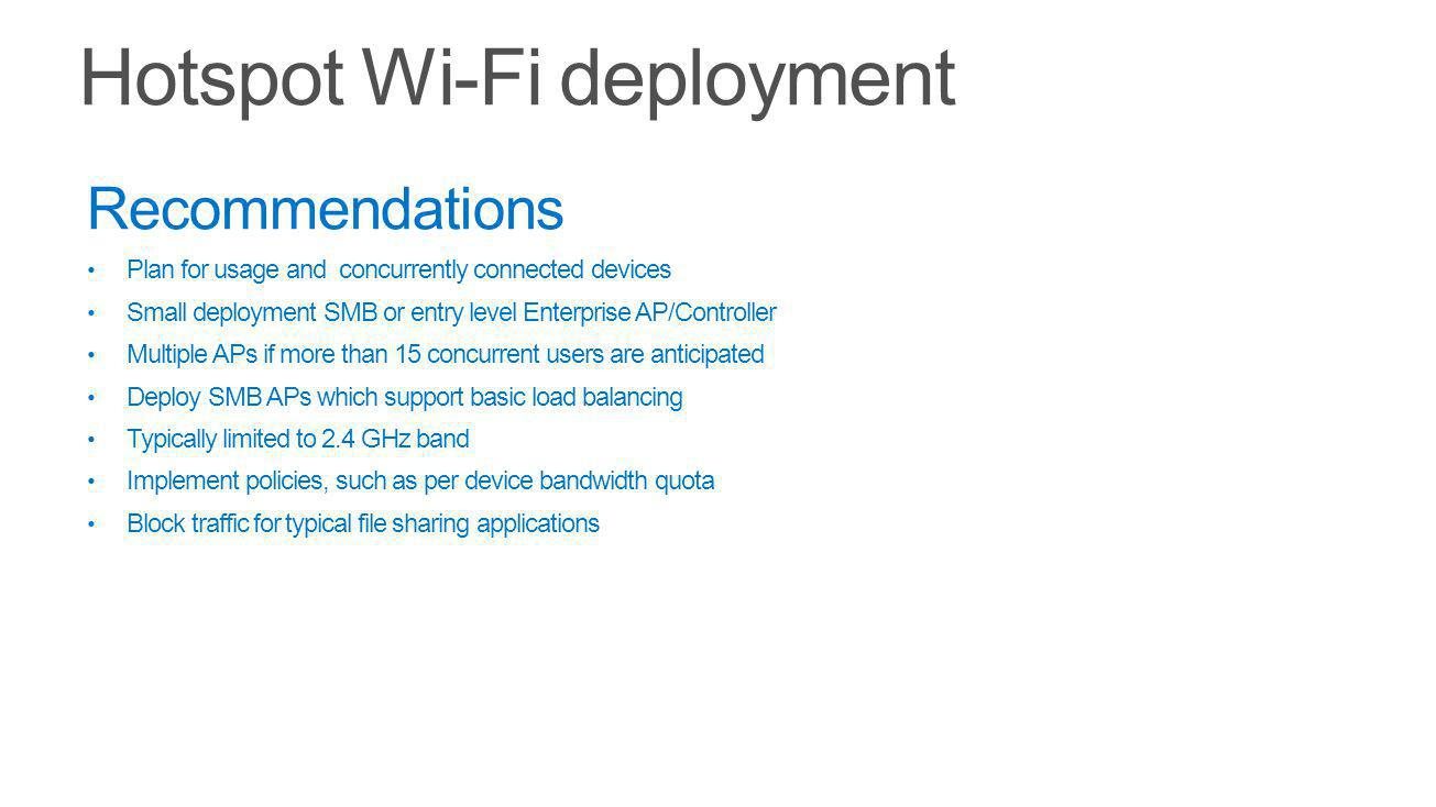 Recommendations Plan for usage and concurrently connected devices Small deployment SMB or entry level Enterprise AP/Controller Multiple APs if more than 15 concurrent users are anticipated Deploy SMB APs which support basic load balancing Typically limited to 2.4 GHz band Implement policies, such as per device bandwidth quota Block traffic for typical file sharing applications
