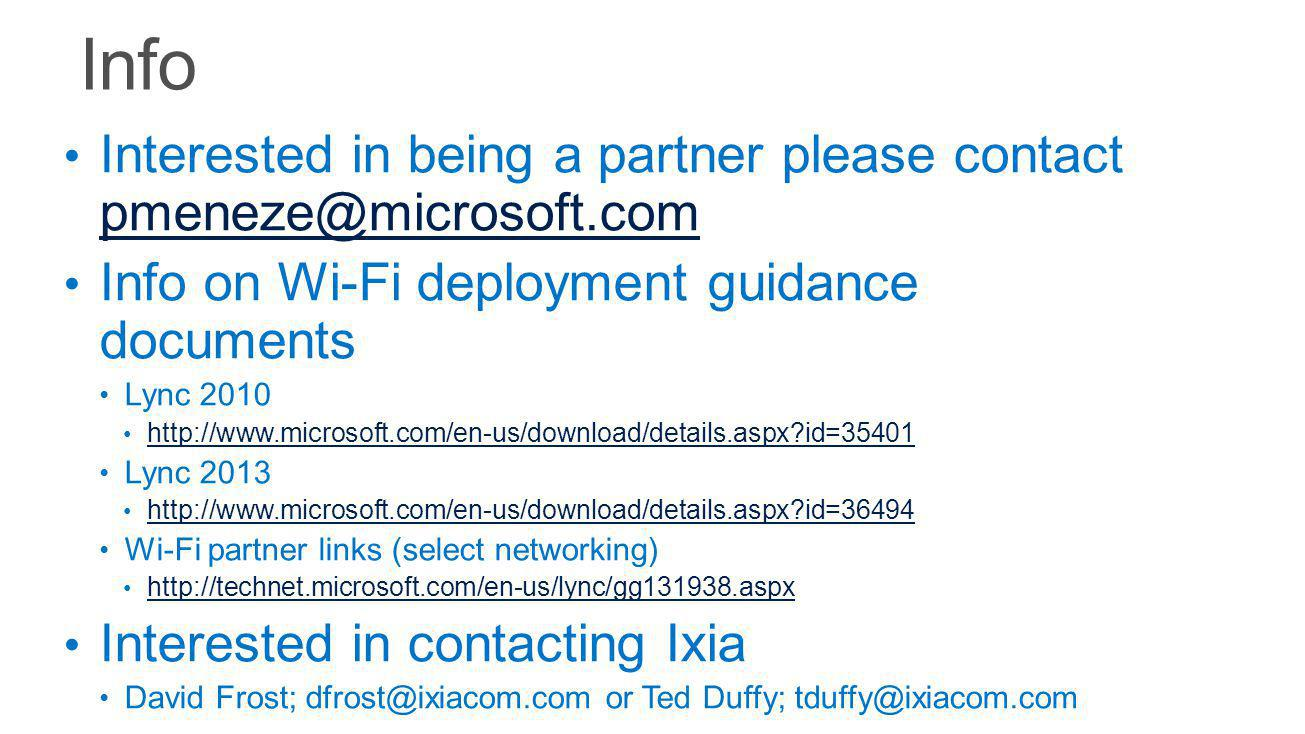 Interested in being a partner please contact pmeneze@microsoft.com pmeneze@microsoft.com Info on Wi-Fi deployment guidance documents Lync 2010 http://www.microsoft.com/en-us/download/details.aspx id=35401 Lync 2013 http://www.microsoft.com/en-us/download/details.aspx id=36494 Wi-Fi partner links (select networking) http://technet.microsoft.com/en-us/lync/gg131938.aspx Interested in contacting Ixia David Frost; dfrost@ixiacom.com or Ted Duffy; tduffy@ixiacom.com