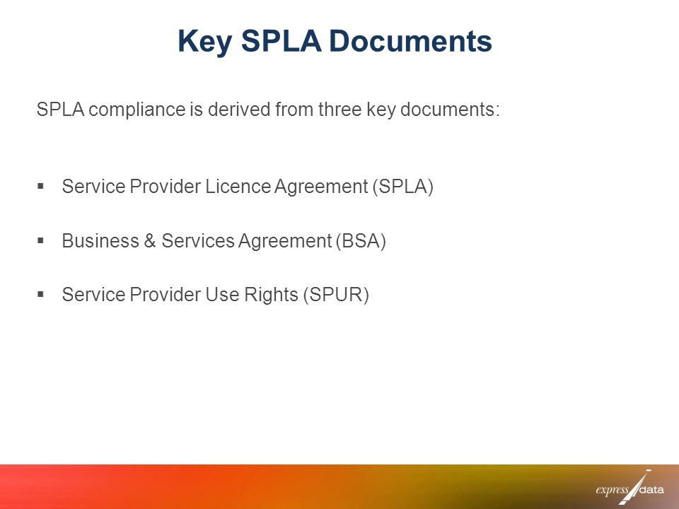 Key SPLA Documents SPLA compliance is derived from three key documents: Service Provider Licence Agreement (SPLA) Business & Services Agreement (BSA)