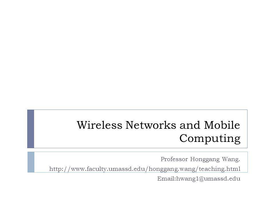 Wireless Networks and Mobile Computing Professor Honggang Wang. http://www.faculty.umassd.edu/honggang.wang/teaching.html Email:hwang1@umassd.edu