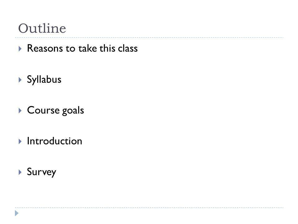 Outline Reasons to take this class Syllabus Course goals Introduction Survey