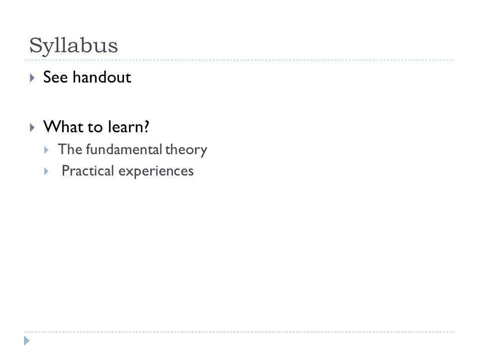 Syllabus See handout What to learn? The fundamental theory Practical experiences
