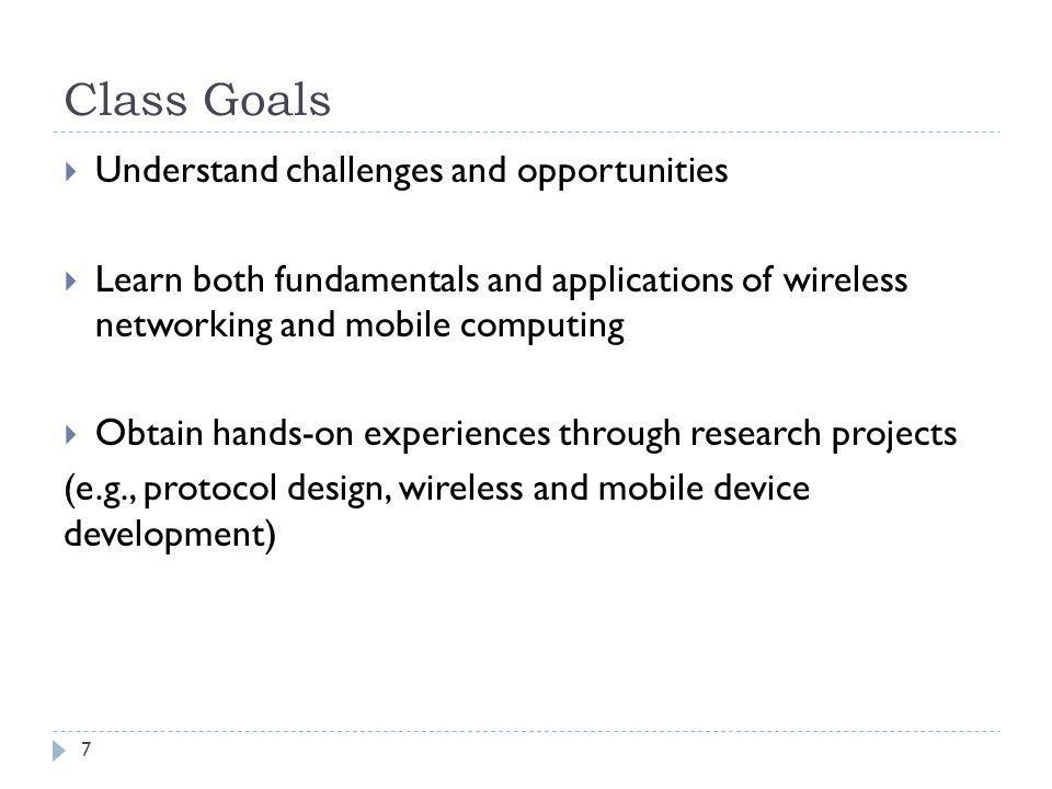 Class Goals 7 Understand challenges and opportunities Learn both fundamentals and applications of wireless networking and mobile computing Obtain hand
