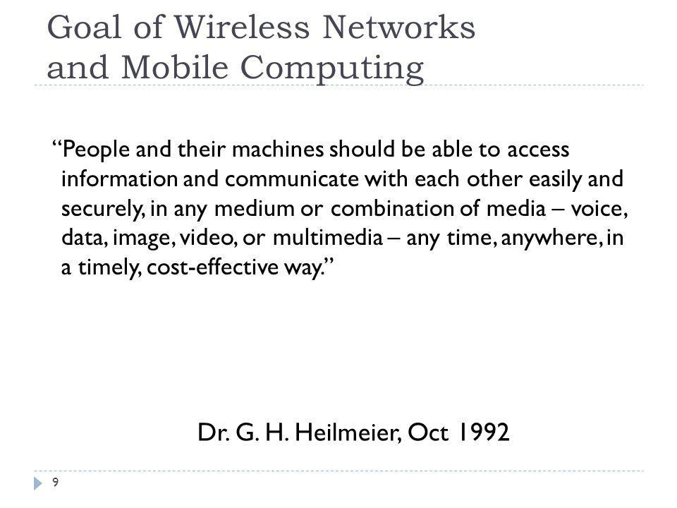 Goal of Wireless Networks and Mobile Computing 9 People and their machines should be able to access information and communicate with each other easily