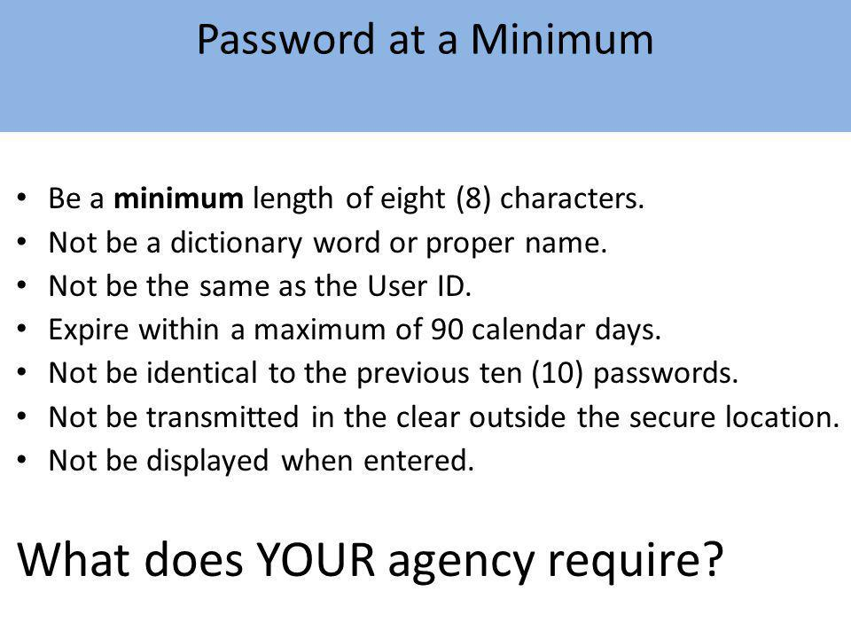 Password at a Minimum Be a minimum length of eight (8) characters. Not be a dictionary word or proper name. Not be the same as the User ID. Expire wit