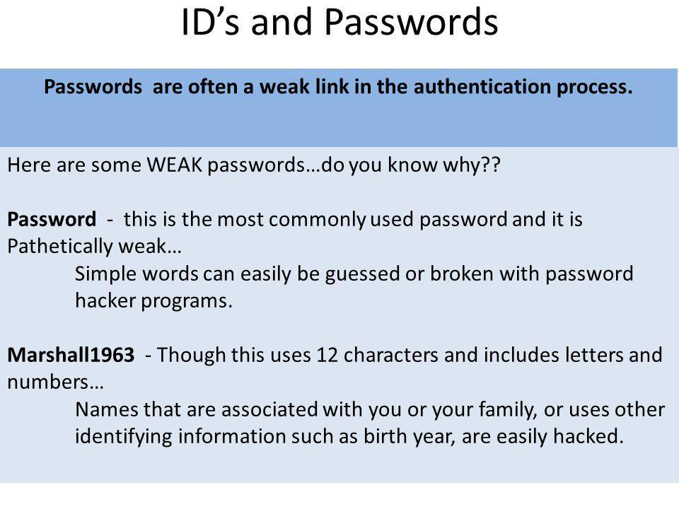 IDs and Passwords Passwords are often a weak link in the authentication process. Here are some WEAK passwords…do you know why?? Password - this is the