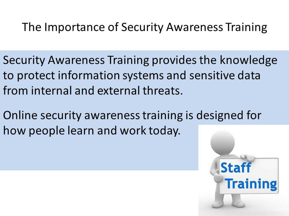 The Importance of Security Awareness Training Security Awareness Training provides the knowledge to protect information systems and sensitive data fro