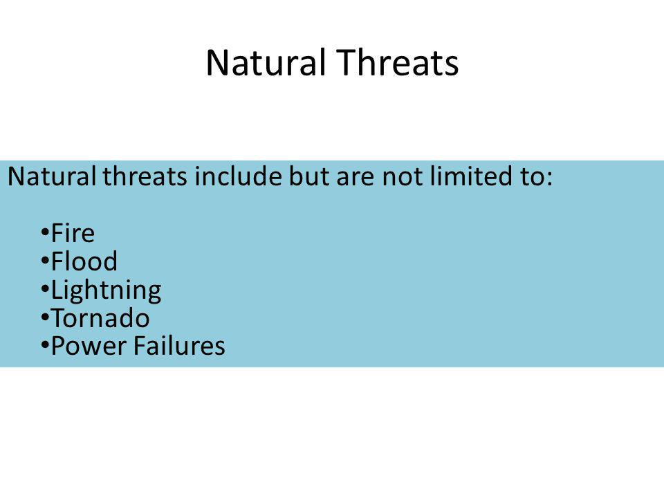 Natural Threats Natural threats include but are not limited to: Fire Flood Lightning Tornado Power Failures