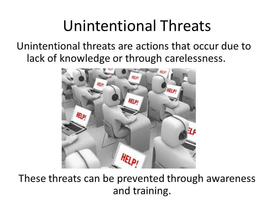 Unintentional Threats Unintentional threats are actions that occur due to lack of knowledge or through carelessness. These threats can be prevented th