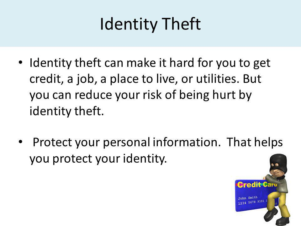 Identity Theft Identity theft can make it hard for you to get credit, a job, a place to live, or utilities. But you can reduce your risk of being hurt