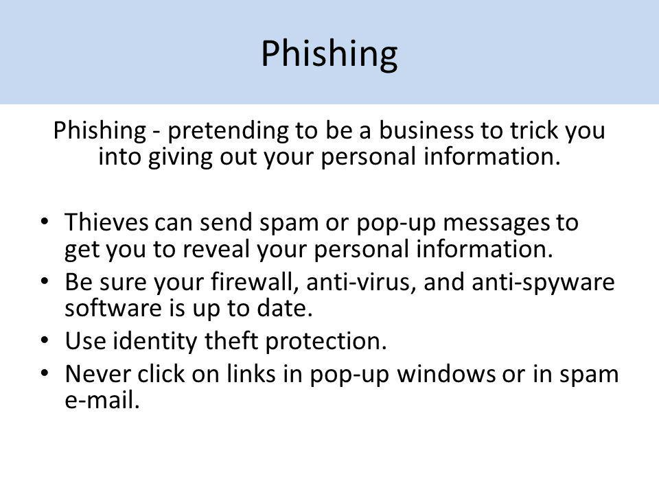 Phishing Phishing - pretending to be a business to trick you into giving out your personal information. Thieves can send spam or pop-up messages to ge