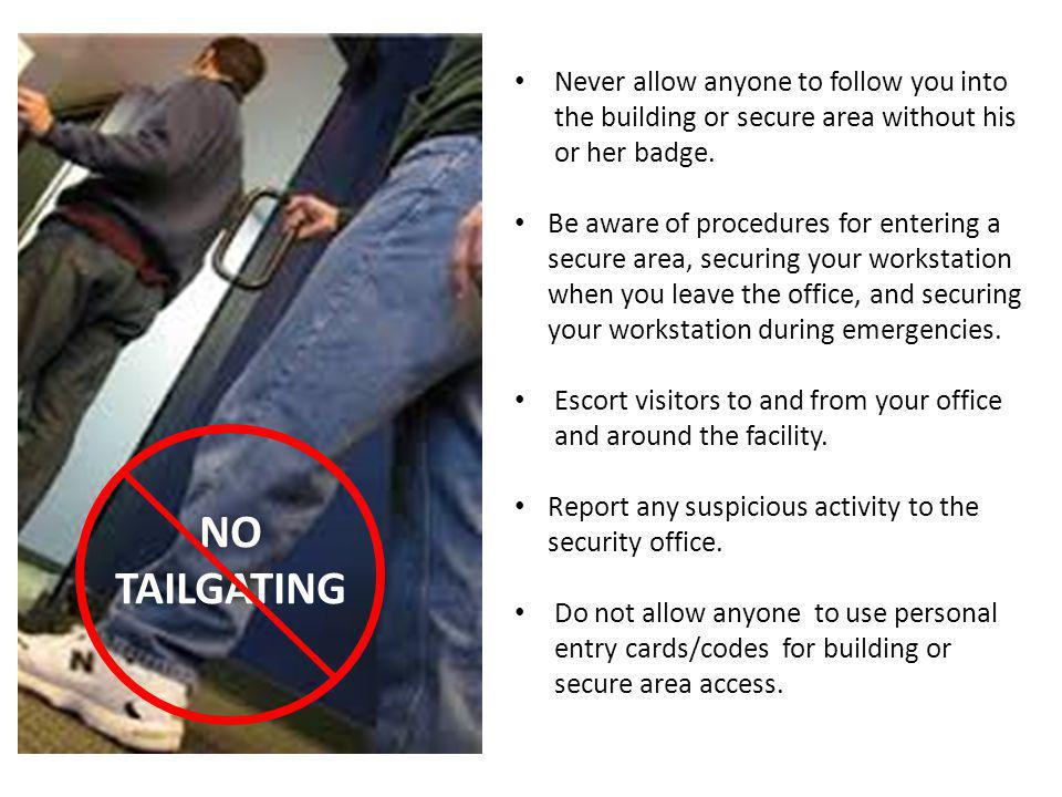 NO TAILGATING Never allow anyone to follow you into the building or secure area without his or her badge. Be aware of procedures for entering a secure