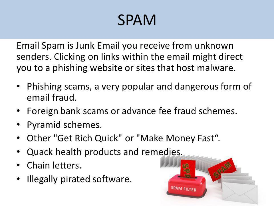 SPAM Email Spam is Junk Email you receive from unknown senders. Clicking on links within the email might direct you to a phishing website or sites tha