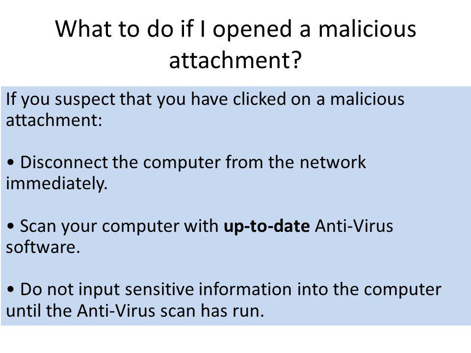 What to do if I opened a malicious attachment? If you suspect that you have clicked on a malicious attachment: Disconnect the computer from the networ