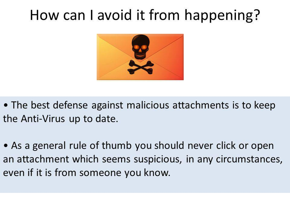 How can I avoid it from happening? The best defense against malicious attachments is to keep the Anti-Virus up to date. As a general rule of thumb you