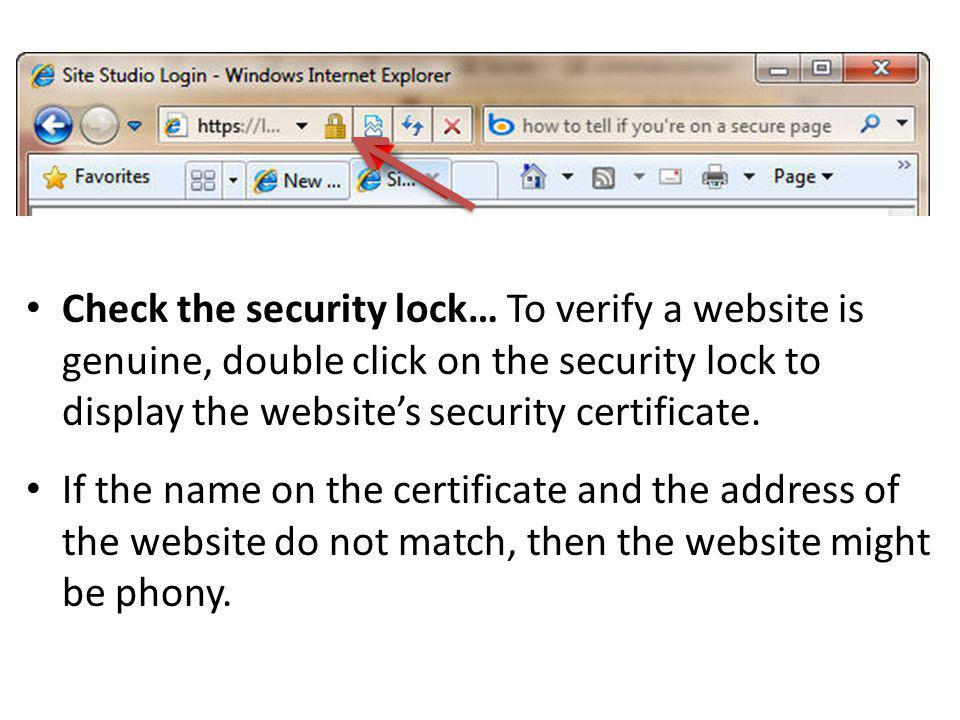 Check the security lock… To verify a website is genuine, double click on the security lock to display the websites security certificate. If the name o