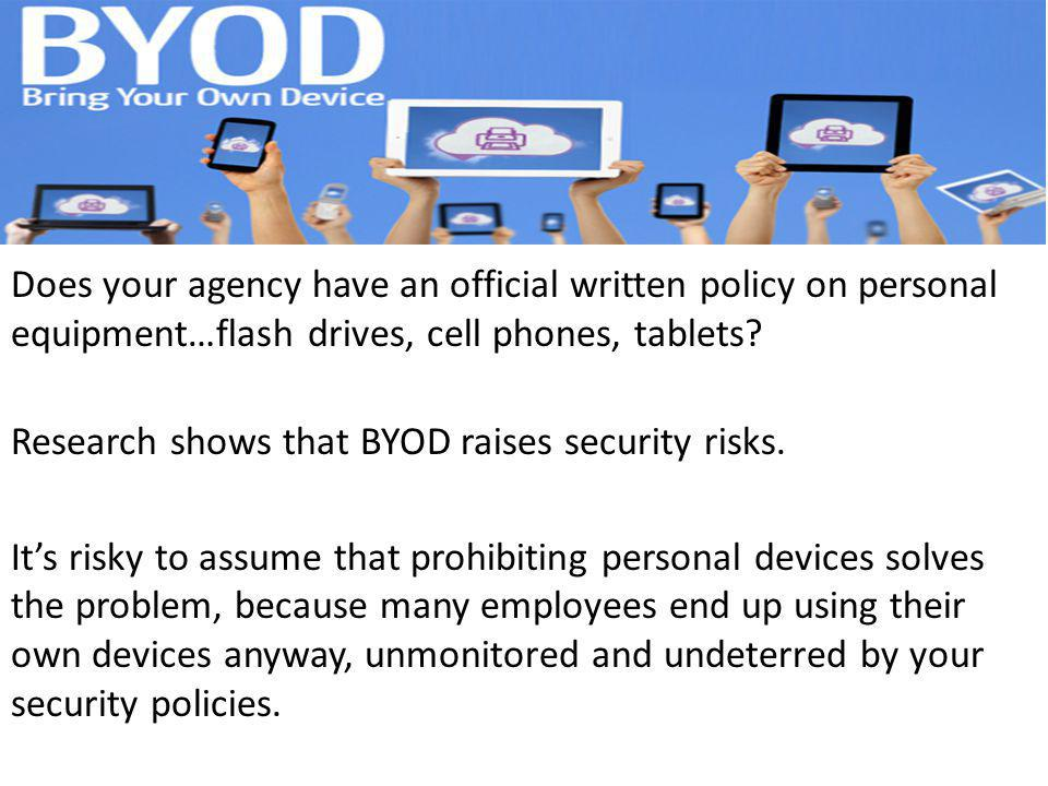 Does your agency have an official written policy on personal equipment…flash drives, cell phones, tablets? Research shows that BYOD raises security ri