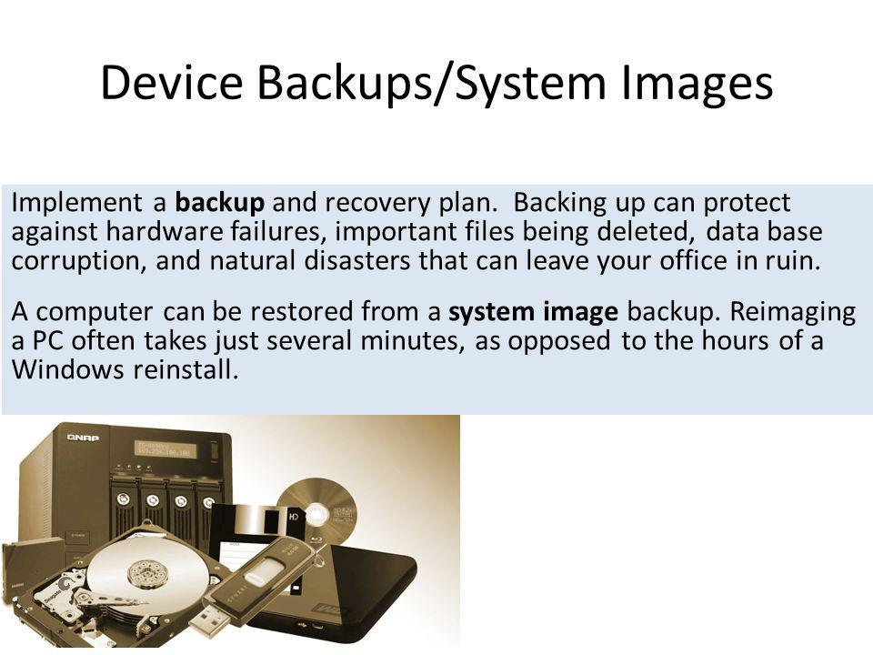 Device Backups/System Images Implement a backup and recovery plan. Backing up can protect against hardware failures, important files being deleted, da