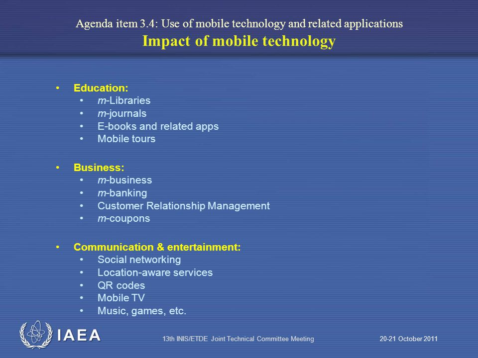 IAEA 20-21 October 201113th INIS/ETDE Joint Technical Committee Meeting Agenda item 3.4: Use of mobile technology and related applications Impact of mobile technology Education: m-Libraries m-journals E-books and related apps Mobile tours Business: m-business m-banking Customer Relationship Management m-coupons Communication & entertainment: Social networking Location-aware services QR codes Mobile TV Music, games, etc.
