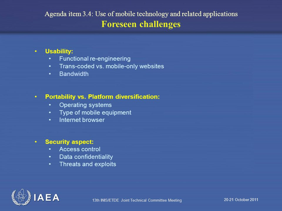 IAEA 20-21 October 2011 13th INIS/ETDE Joint Technical Committee Meeting Agenda item 3.4: Use of mobile technology and related applications Foreseen challenges Usability: Functional re-engineering Trans-coded vs.