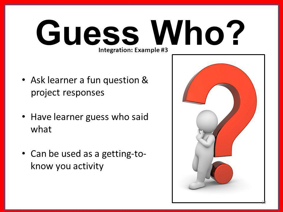 Guess Who? Ask learner a fun question & project responses Have learner guess who said what Can be used as a getting-to- know you activity Integration:
