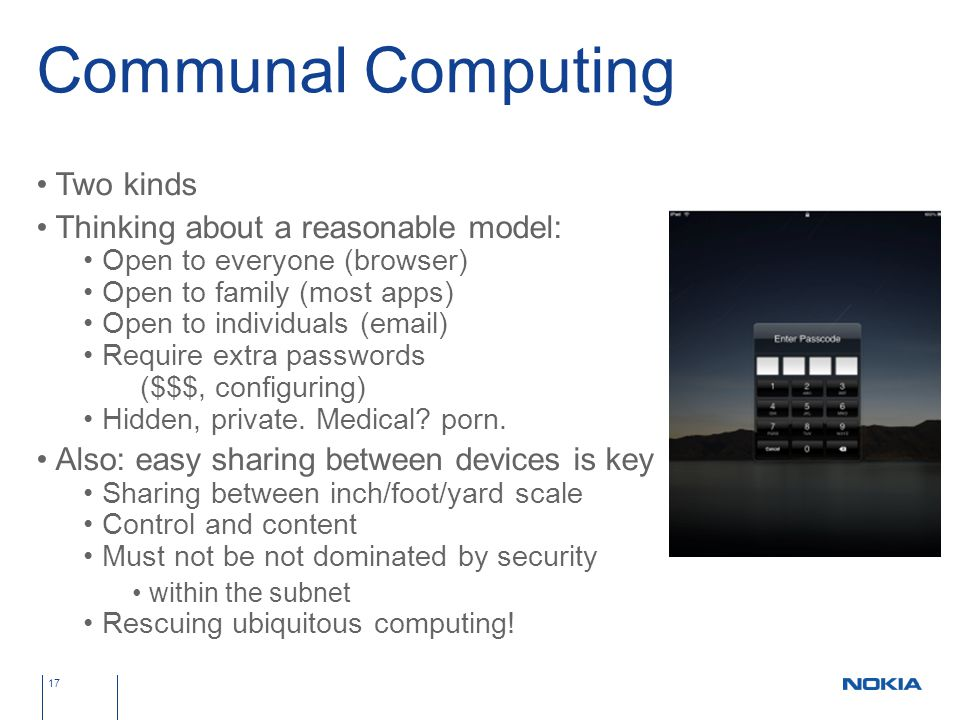 Communal Computing Two kinds Thinking about a reasonable model: Open to everyone (browser) Open to family (most apps) Open to individuals (email) Require extra passwords ($$$, configuring) Hidden, private.