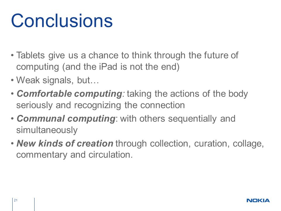 Conclusions Tablets give us a chance to think through the future of computing (and the iPad is not the end) Weak signals, but… Comfortable computing: taking the actions of the body seriously and recognizing the connection Communal computing: with others sequentially and simultaneously New kinds of creation through collection, curation, collage, commentary and circulation.