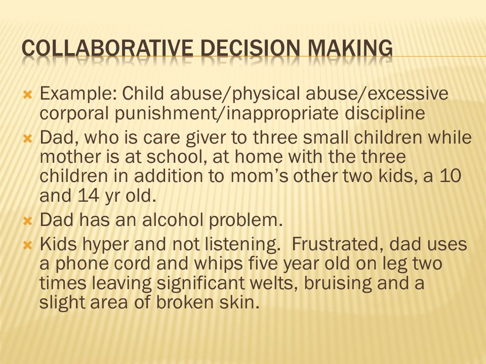 Example: Child abuse/physical abuse/excessive corporal punishment/inappropriate discipline Dad, who is care giver to three small children while mother is at school, at home with the three children in addition to moms other two kids, a 10 and 14 yr old.