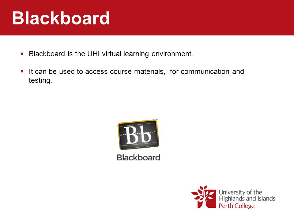 Blackboard Blackboard is the UHI virtual learning environment. It can be used to access course materials, for communication and testing.