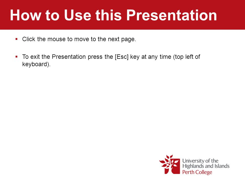 How to Use this Presentation Click the mouse to move to the next page. To exit the Presentation press the [Esc] key at any time (top left of keyboard)