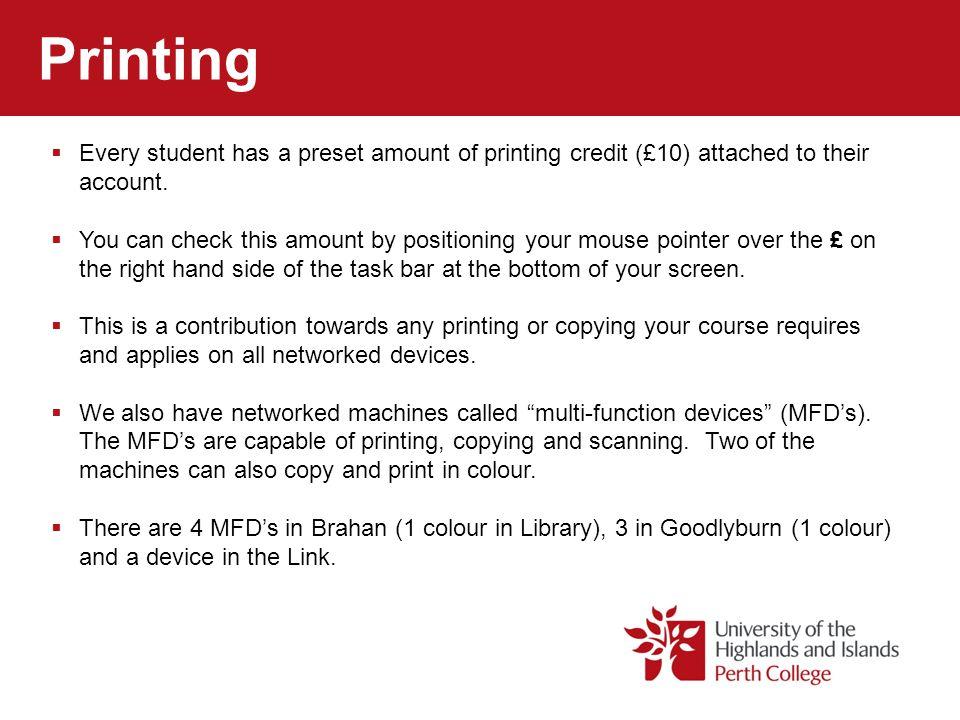 Printing Every student has a preset amount of printing credit (£10) attached to their account. You can check this amount by positioning your mouse poi
