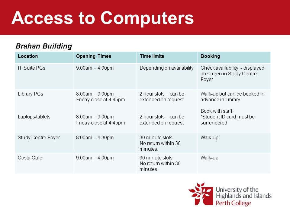 Access to Computers Brahan Building LocationOpening TimesTime limitsBooking IT Suite PCs9:00am – 4:00pmDepending on availabilityCheck availability - d