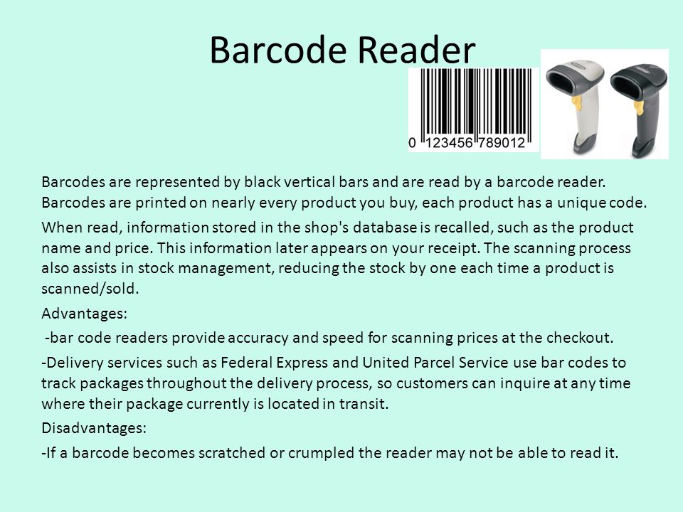 Barcode Reader Barcodes are represented by black vertical bars and are read by a barcode reader. Barcodes are printed on nearly every product you buy,