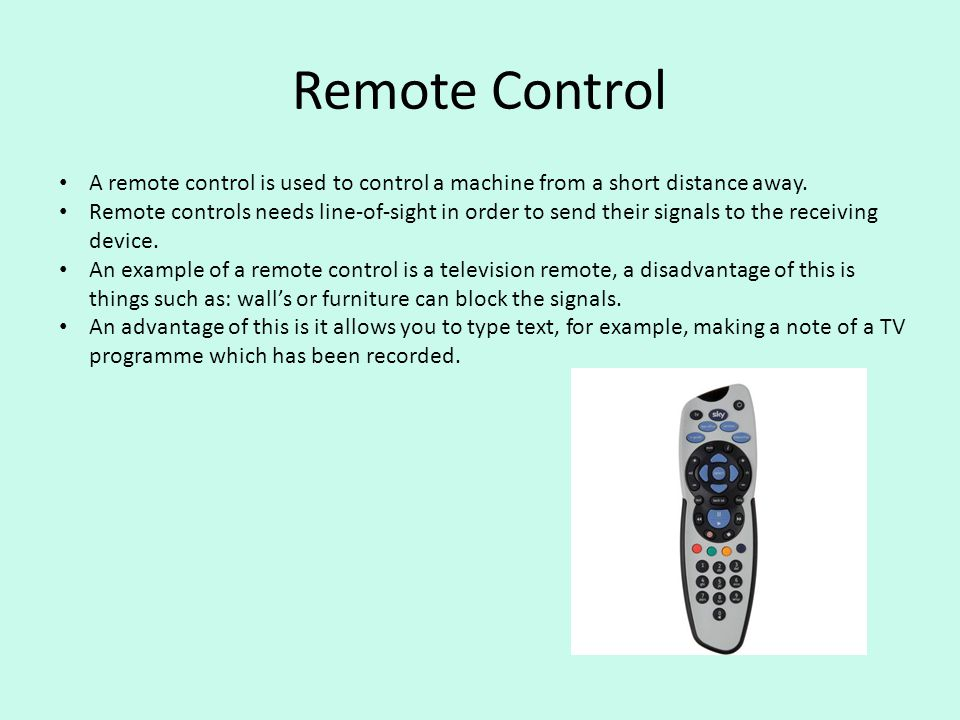 Remote Control A remote control is used to control a machine from a short distance away. Remote controls needs line-of-sight in order to send their si