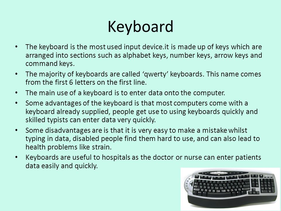 Keyboard The keyboard is the most used input device.it is made up of keys which are arranged into sections such as alphabet keys, number keys, arrow k