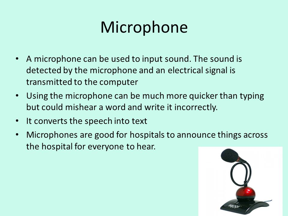 Microphone A microphone can be used to input sound. The sound is detected by the microphone and an electrical signal is transmitted to the computer Us