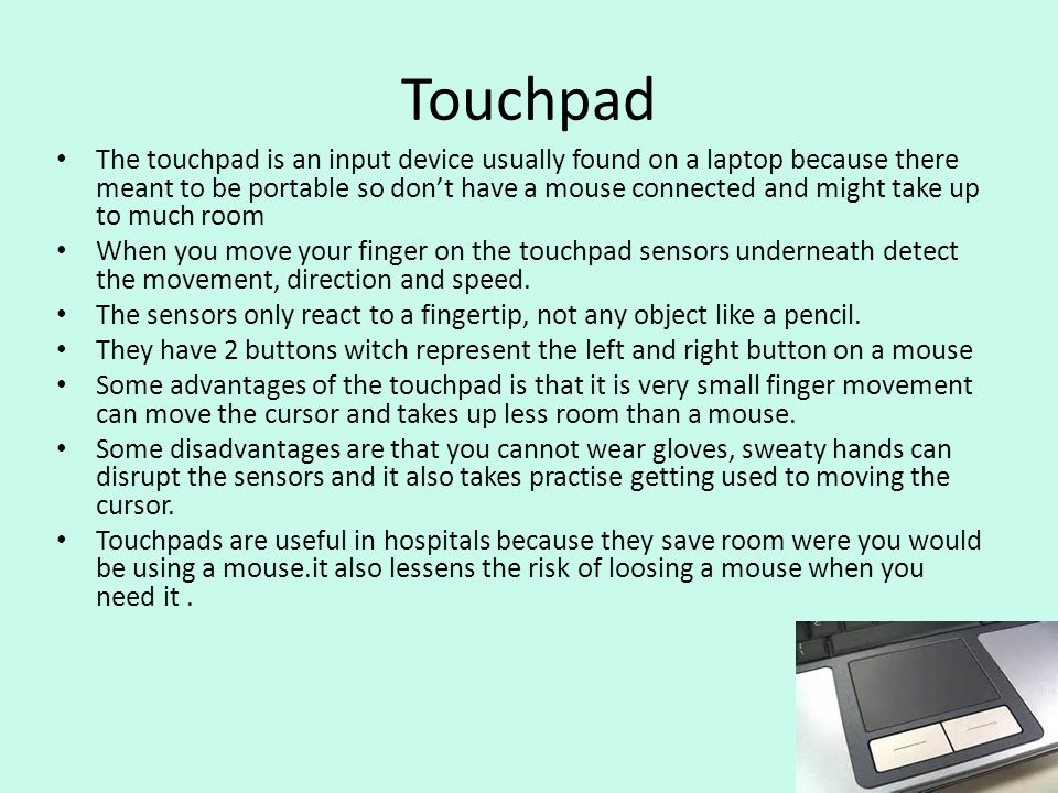 Touchpad The touchpad is an input device usually found on a laptop because there meant to be portable so dont have a mouse connected and might take up