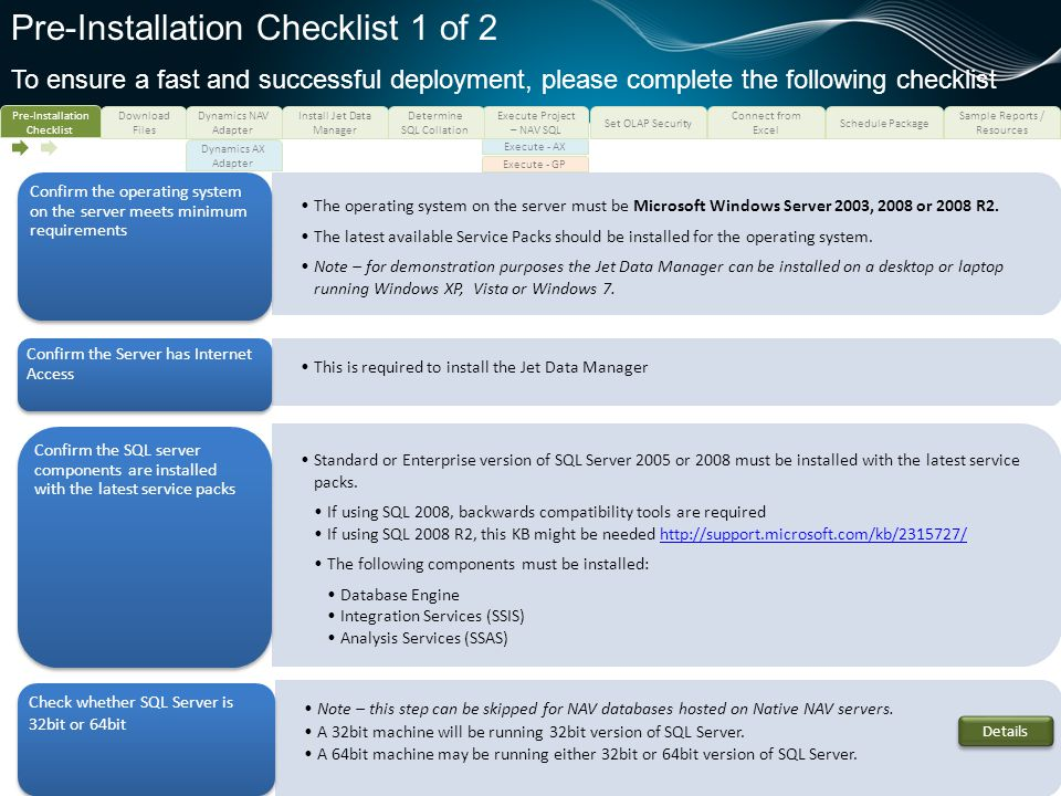 Pre-Installation Checklist 2 of 2 To ensure a fast and successful deployment, please complete the following checklist The latest version of Microsoft.NET Framework (v4.0 or later) must be installed This may be available at http://www.microsoft.com/downloads/en/details.aspx?familyid=9cfb2d51-5ff4-4491-b0e5- b386f32c0992http://www.microsoft.com/downloads/en/details.aspx?familyid=9cfb2d51-5ff4-4491-b0e5- b386f32c0992 Confirm that.NET v4.0 or later is installed This login needs to have sysadmin rights on the SQL server.