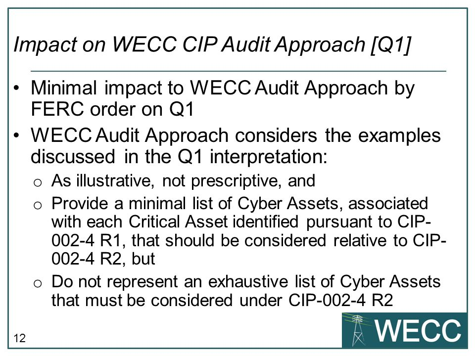 12 Minimal impact to WECC Audit Approach by FERC order on Q1 WECC Audit Approach considers the examples discussed in the Q1 interpretation: o As illustrative, not prescriptive, and o Provide a minimal list of Cyber Assets, associated with each Critical Asset identified pursuant to CIP- 002-4 R1, that should be considered relative to CIP- 002-4 R2, but o Do not represent an exhaustive list of Cyber Assets that must be considered under CIP-002-4 R2 Impact on WECC CIP Audit Approach [Q1]