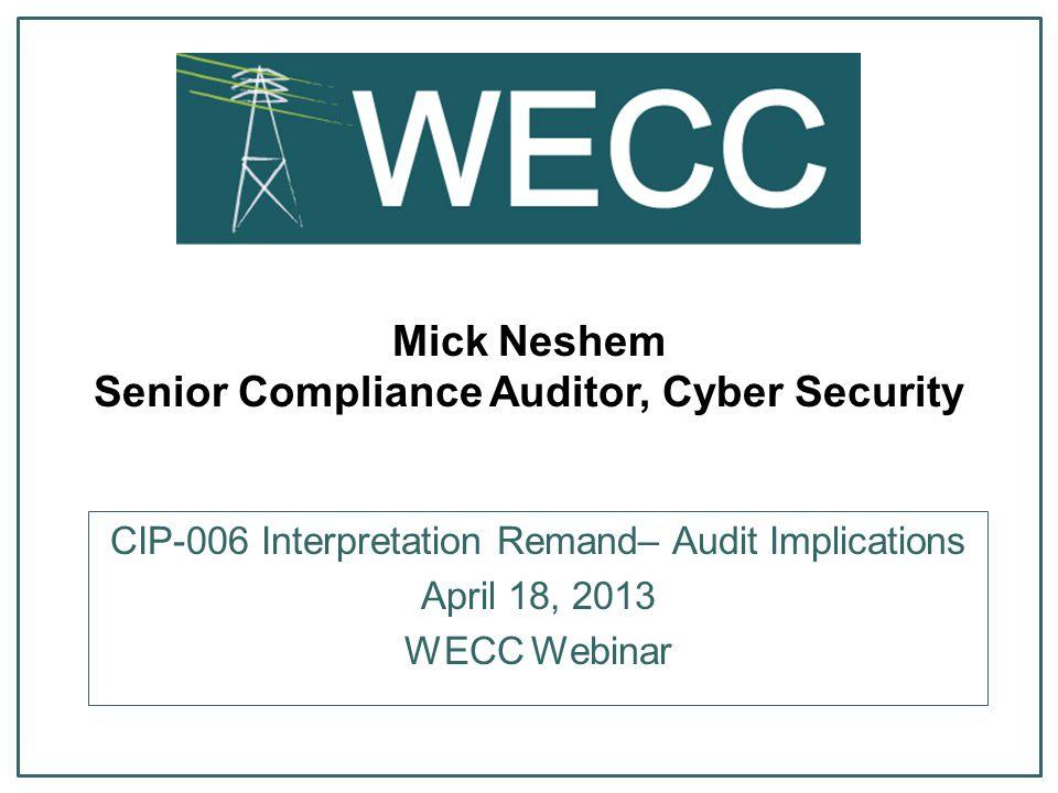 Mick Neshem Senior Compliance Auditor, Cyber Security CIP-006 Interpretation Remand– Audit Implications April 18, 2013 WECC Webinar