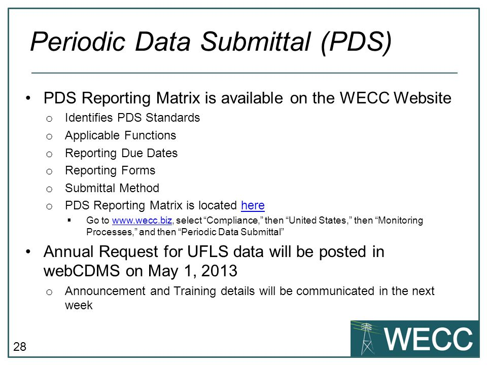 28 PDS Reporting Matrix is available on the WECC Website o Identifies PDS Standards o Applicable Functions o Reporting Due Dates o Reporting Forms o Submittal Method o PDS Reporting Matrix is located herehere Go to www.wecc.biz, select Compliance, then United States, then Monitoring Processes, and then Periodic Data Submittalwww.wecc.biz Annual Request for UFLS data will be posted in webCDMS on May 1, 2013 o Announcement and Training details will be communicated in the next week Periodic Data Submittal (PDS)