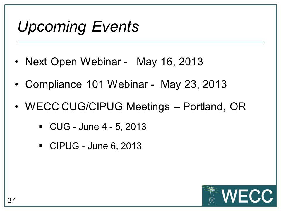 37 Next Open Webinar - May 16, 2013 Compliance 101 Webinar - May 23, 2013 WECC CUG/CIPUG Meetings – Portland, OR CUG - June 4 - 5, 2013 CIPUG - June 6, 2013 Upcoming Events