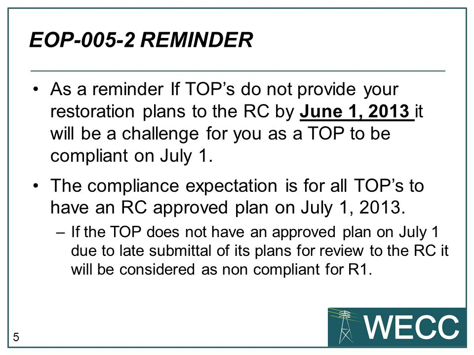 5 EOP-005-2 REMINDER As a reminder If TOPs do not provide your restoration plans to the RC by June 1, 2013 it will be a challenge for you as a TOP to be compliant on July 1.