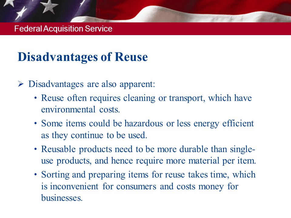 Federal Acquisition Service Disadvantages of Reuse Disadvantages are also apparent: Reuse often requires cleaning or transport, which have environment